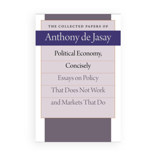 Political Economy, Concisely, Essays on Policy That Does Not Work and Markets That Do, The Collected Papers of Anthony de Jasay